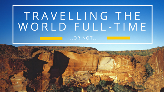 Travelling the World Full-Time…Or Not…