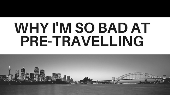 Why I'm So Bad at Pre-Travelling