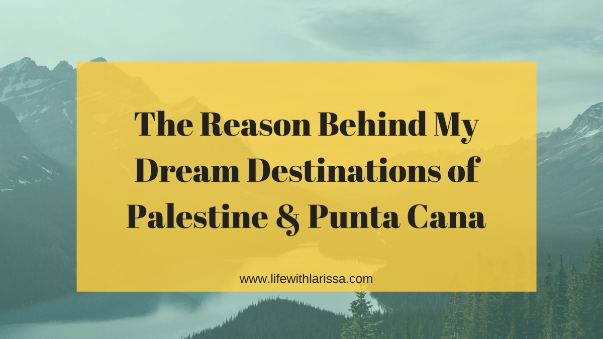 The Reason Behind My Dream Destinations of Palestine & Punta Cana